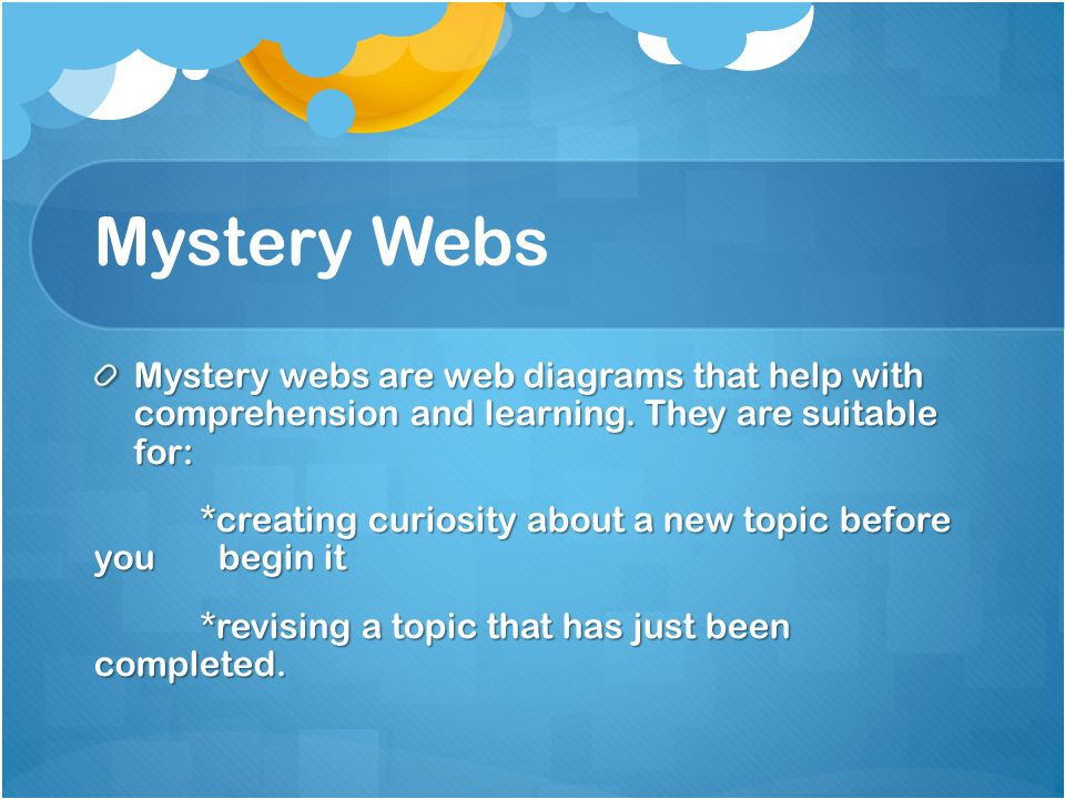 Mystery Webs Mystery webs are web diagrams that help with comprehension and learning. They are suitable for: *creating curiosity about a new topic bef