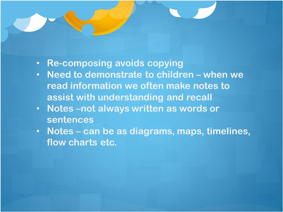 Re-composing avoids copying Need to demonstrate to children – when we read information we often make notes to assist with understanding and recall Not