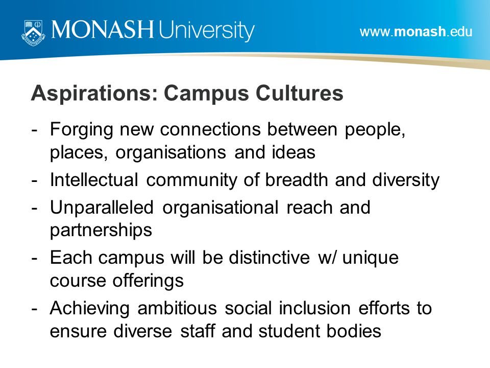 www.monash.edu Aspirations: Campus Cultures -Forging new connections between people, places, organisations and ideas -Intellectual community of breadth and diversity -Unparalleled organisational reach and partnerships -Each campus will be distinctive w/ unique course offerings -Achieving ambitious social inclusion efforts to ensure diverse staff and student bodies