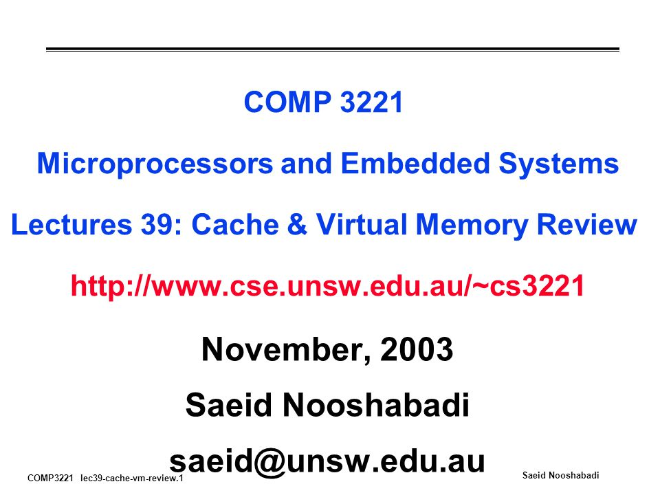 COMP3221 lec39-cache-vm-review.22 Saeid Nooshabadi Address Translation & 3 Exercises PPNOffset Physical Address VPN-tagOffset Virtual Address INDEX TLB Physical Page Number PPN...