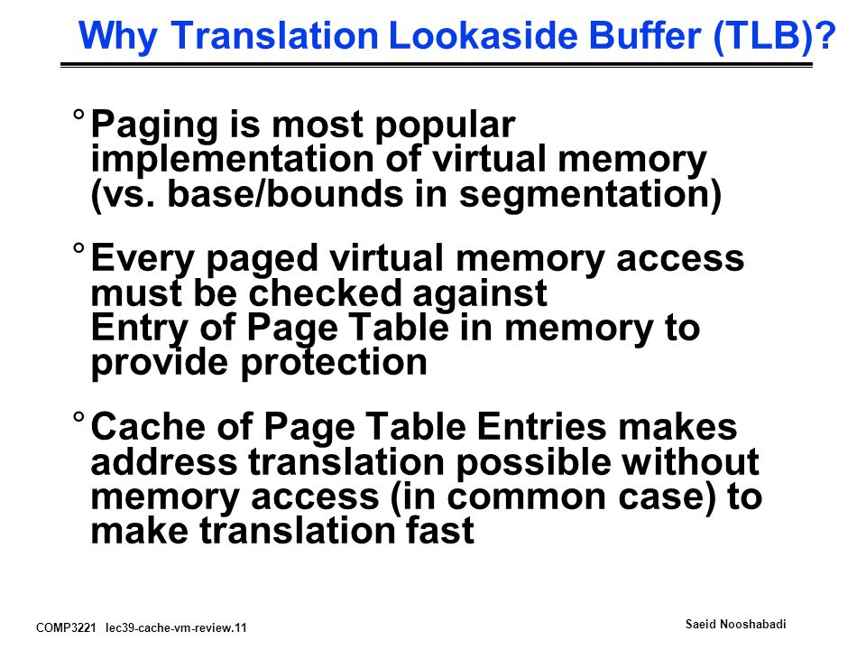COMP3221 lec39-cache-vm-review.11 Saeid Nooshabadi Why Translation Lookaside Buffer (TLB)? °Paging is most popular implementation of virtual memory (v