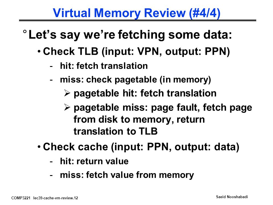 COMP3221 lec39-cache-vm-review.12 Saeid Nooshabadi Virtual Memory Review (#4/4) °Let's say we're fetching some data: Check TLB (input: VPN, output: PP