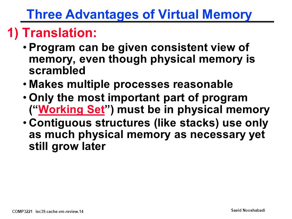 COMP3221 lec39-cache-vm-review.14 Saeid Nooshabadi Three Advantages of Virtual Memory 1) Translation: Program can be given consistent view of memory,
