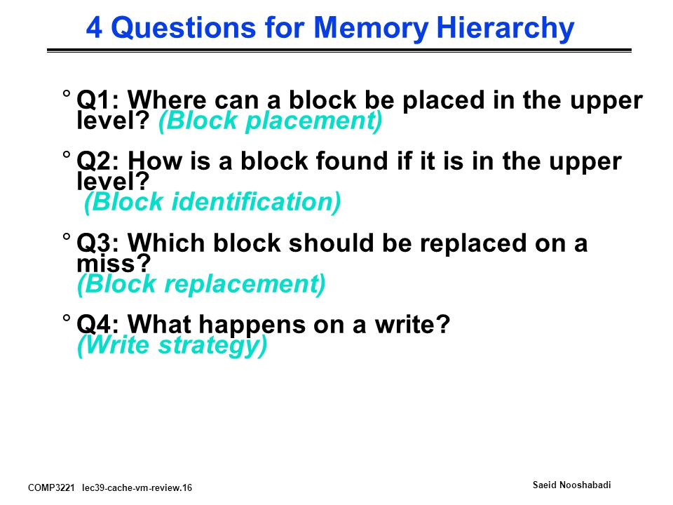 COMP3221 lec39-cache-vm-review.16 Saeid Nooshabadi 4 Questions for Memory Hierarchy °Q1: Where can a block be placed in the upper level? (Block placem