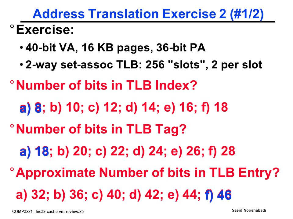 COMP3221 lec39-cache-vm-review.25 Saeid Nooshabadi Address Translation Exercise 2 (#1/2) °Exercise: 40-bit VA, 16 KB pages, 36-bit PA 2-way set-assoc
