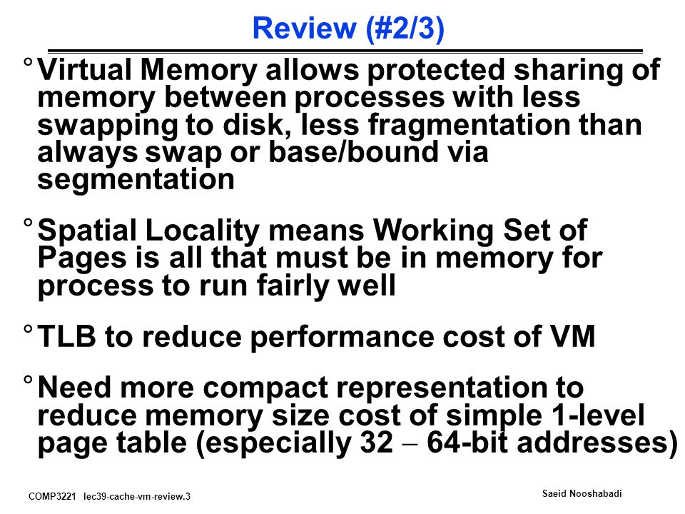 COMP3221 lec39-cache-vm-review.14 Saeid Nooshabadi Three Advantages of Virtual Memory 1) Translation: Program can be given consistent view of memory, even though physical memory is scrambled Makes multiple processes reasonable Only the most important part of program ( Working Set ) must be in physical memory Contiguous structures (like stacks) use only as much physical memory as necessary yet still grow later