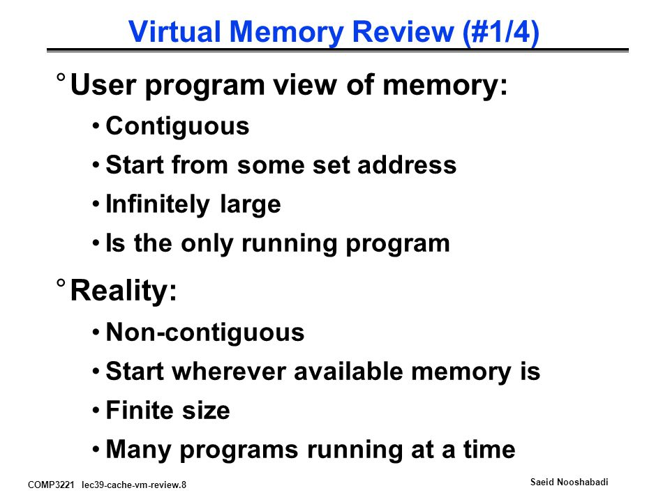 COMP3221 lec39-cache-vm-review.9 Saeid Nooshabadi Virtual Memory Review (#2/4) °Virtual memory provides: illusion of contiguous memory all programs starting at same set address illusion of infinite memory protection