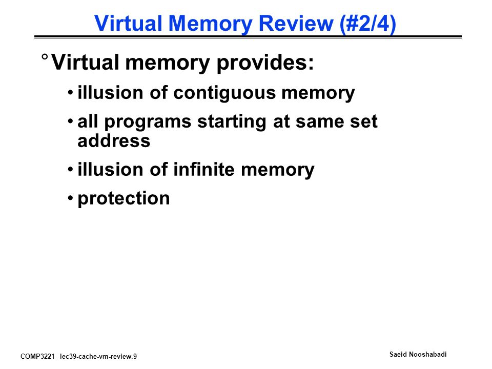COMP3221 lec39-cache-vm-review.9 Saeid Nooshabadi Virtual Memory Review (#2/4) °Virtual memory provides: illusion of contiguous memory all programs st