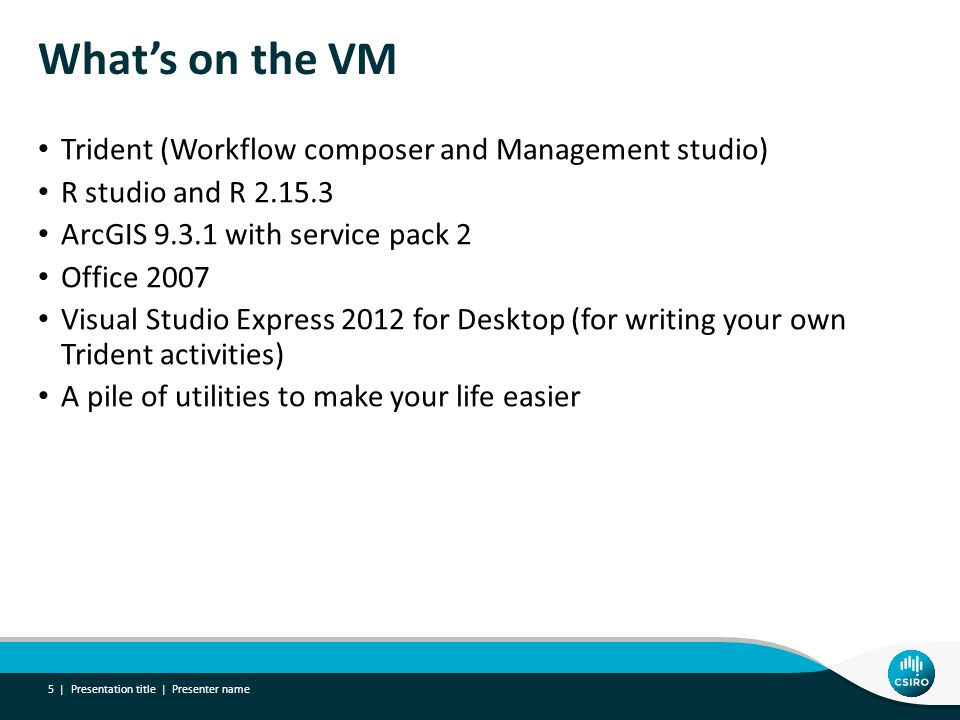 What's on the VM Trident (Workflow composer and Management studio) R studio and R 2.15.3 ArcGIS 9.3.1 with service pack 2 Office 2007 Visual Studio Express 2012 for Desktop (for writing your own Trident activities) A pile of utilities to make your life easier Presentation title | Presenter name 5 |