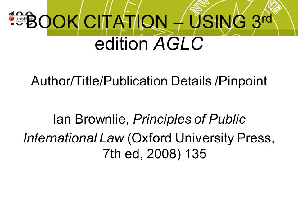 BOOK CITATION – USING 3 rd edition AGLC Author/Title/Publication Details /Pinpoint Ian Brownlie, Principles of Public International Law (Oxford University Press, 7th ed, 2008) 135