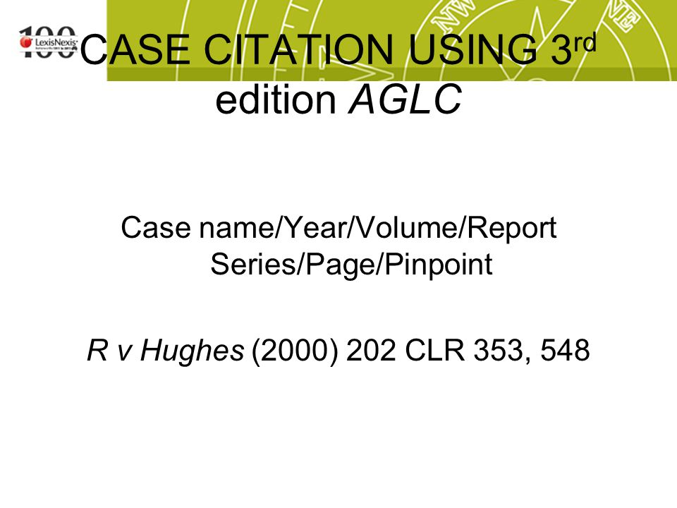 CASE CITATION USING 3 rd edition AGLC Case name/Year/Volume/Report Series/Page/Pinpoint R v Hughes (2000) 202 CLR 353, 548