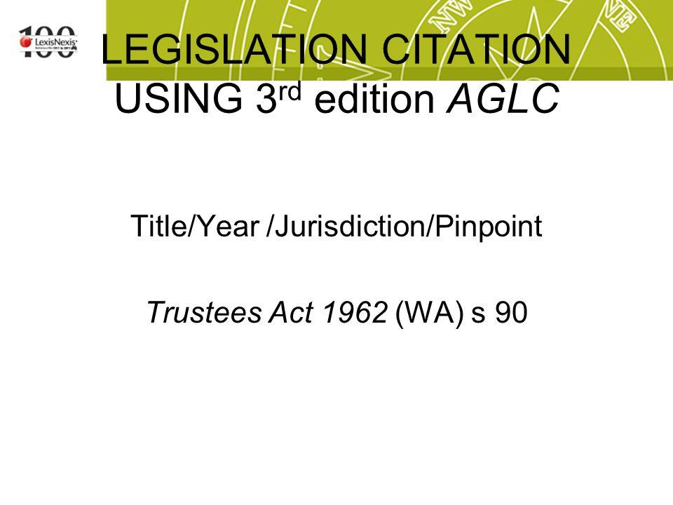 LEGISLATION CITATION USING 3 rd edition AGLC Title/Year /Jurisdiction/Pinpoint Trustees Act 1962 (WA) s 90