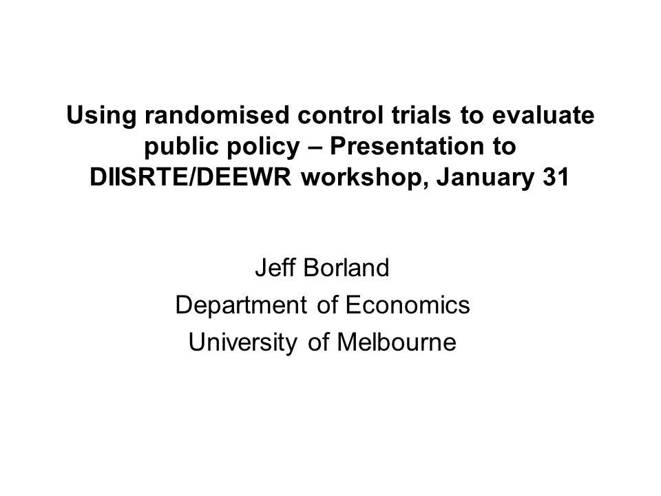 Using randomised control trials to evaluate public policy – Presentation to DIISRTE/DEEWR workshop, January 31 Jeff Borland Department of Economics University of Melbourne