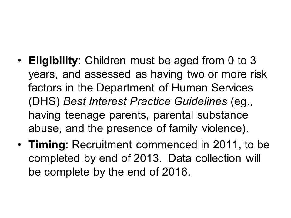 Eligibility: Children must be aged from 0 to 3 years, and assessed as having two or more risk factors in the Department of Human Services (DHS) Best Interest Practice Guidelines (eg., having teenage parents, parental substance abuse, and the presence of family violence).