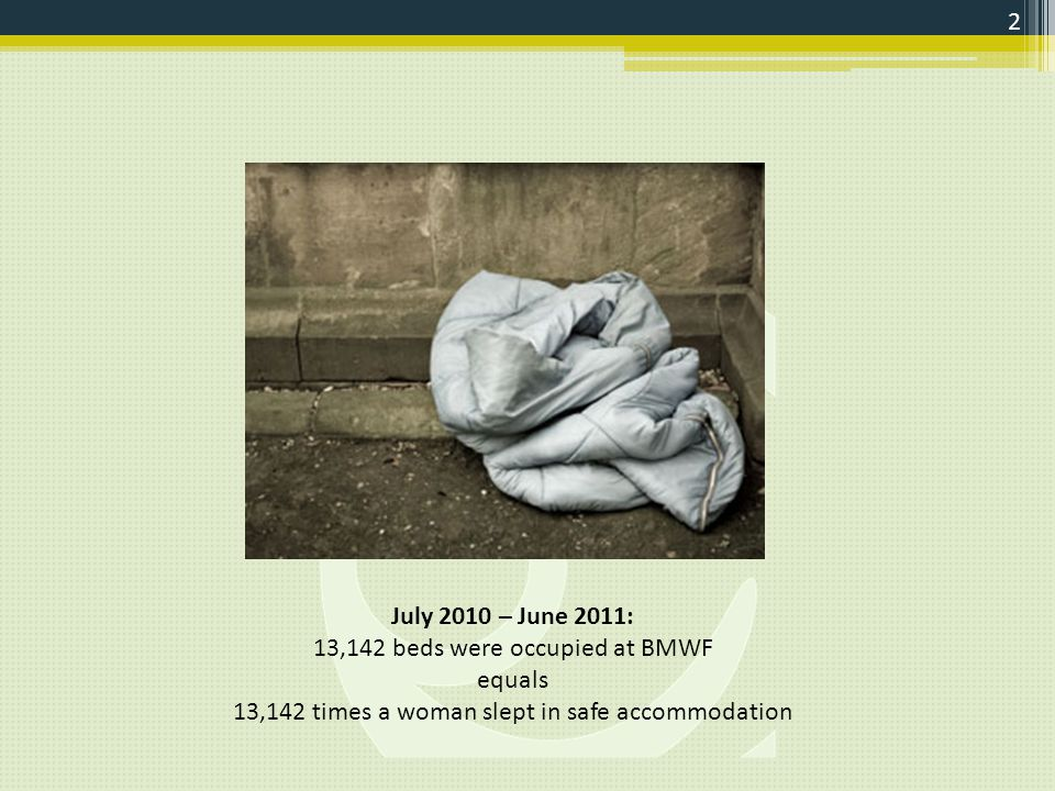 July 2010 – June 2011: 13,142 beds were occupied at BMWF equals 13,142 times a woman slept in safe accommodation 2