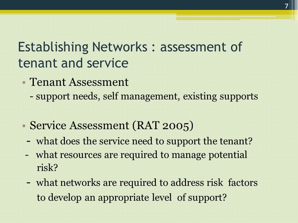 Establishing Networks : assessment of tenant and service Tenant Assessment - support needs, self management, existing supports Service Assessment (RAT 2005) - what does the service need to support the tenant.