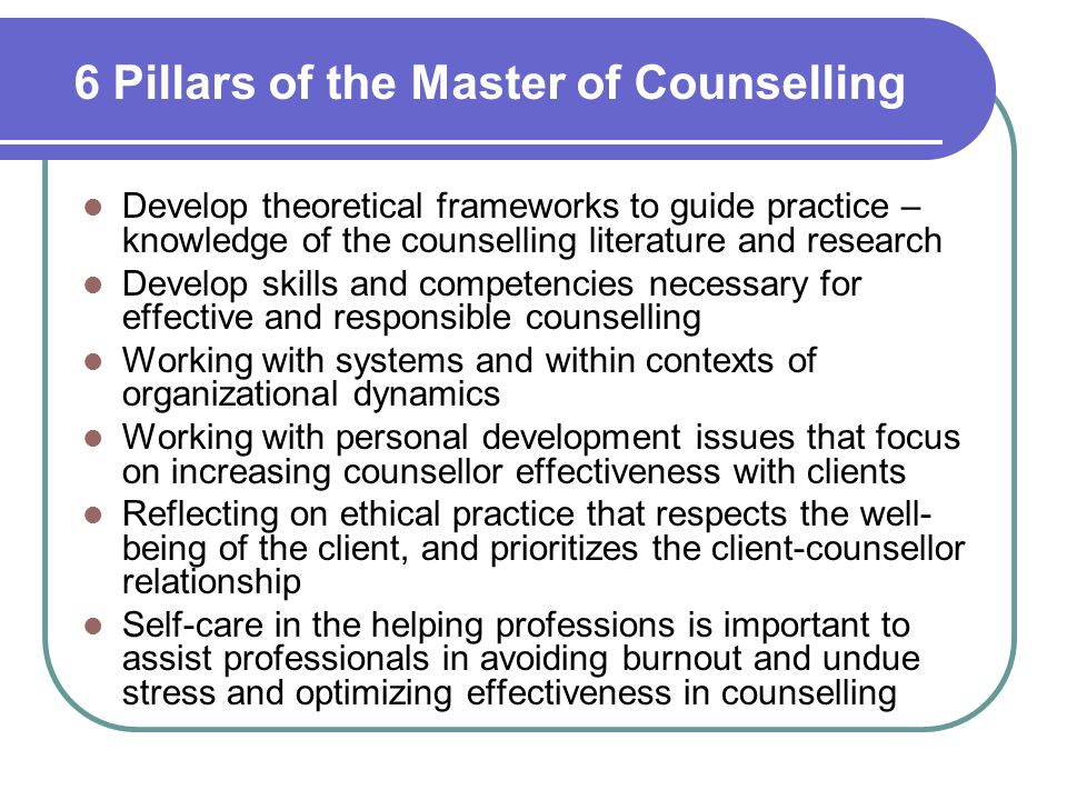 6 Pillars of the Master of Counselling Develop theoretical frameworks to guide practice – knowledge of the counselling literature and research Develop skills and competencies necessary for effective and responsible counselling Working with systems and within contexts of organizational dynamics Working with personal development issues that focus on increasing counsellor effectiveness with clients Reflecting on ethical practice that respects the well- being of the client, and prioritizes the client-counsellor relationship Self-care in the helping professions is important to assist professionals in avoiding burnout and undue stress and optimizing effectiveness in counselling