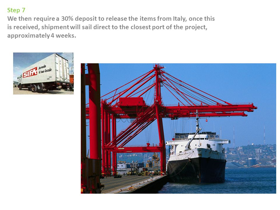 Step 7 We then require a 30% deposit to release the items from Italy, once this is received, shipment will sail direct to the closest port of the project, approximately 4 weeks.