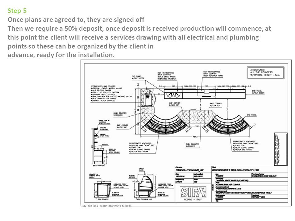 Step 5 Once plans are agreed to, they are signed off Then we require a 50% deposit, once deposit is received production will commence, at this point the client will receive a services drawing with all electrical and plumbing points so these can be organized by the client in advance, ready for the installation.
