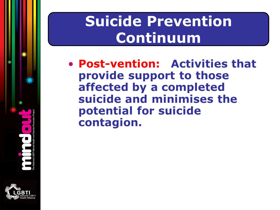 Post-vention: Activities that provide support to those affected by a completed suicide and minimises the potential for suicide contagion.