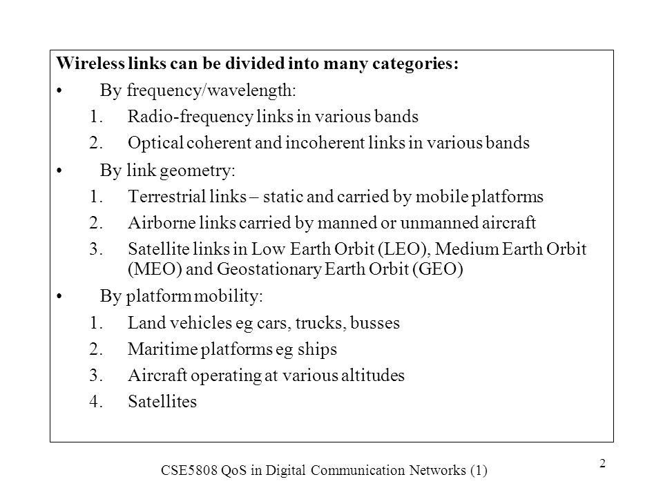 CSE5808 QoS in Digital Communication Networks (1) 3 Each category is exposed to specific impairments to QoS which must be understood and modelled when designing the network.