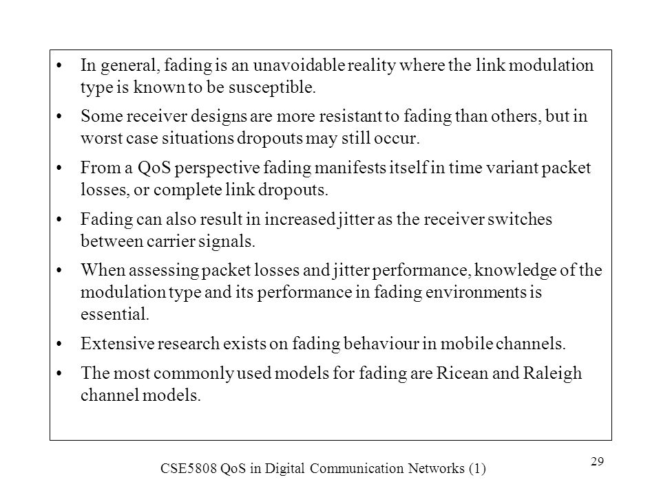 CSE5808 QoS in Digital Communication Networks (1) 29 In general, fading is an unavoidable reality where the link modulation type is known to be suscep
