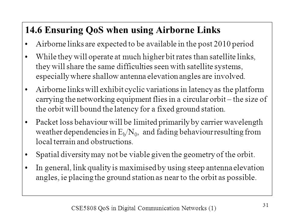 CSE5808 QoS in Digital Communication Networks (1) 31 14.6 Ensuring QoS when using Airborne Links Airborne links are expected to be available in the po