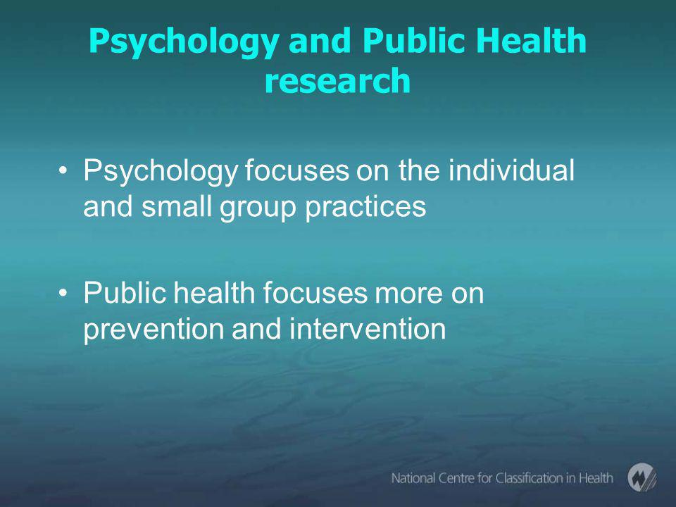 Psychology and Public Health research Psychology focuses on the individual and small group practices Public health focuses more on prevention and intervention