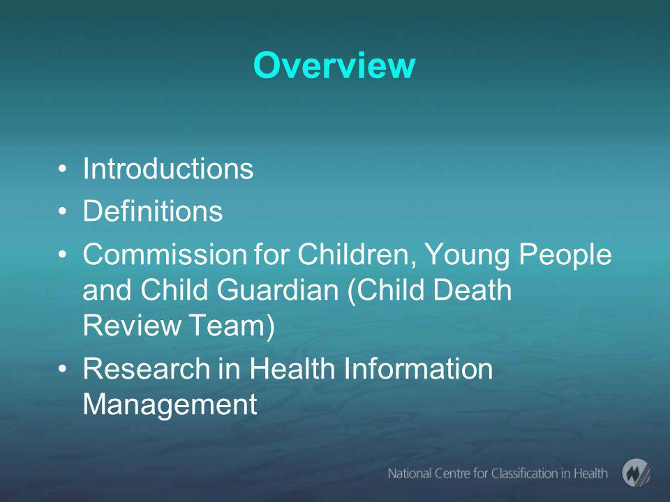 Overview Introductions Definitions Commission for Children, Young People and Child Guardian (Child Death Review Team) Research in Health Information Management