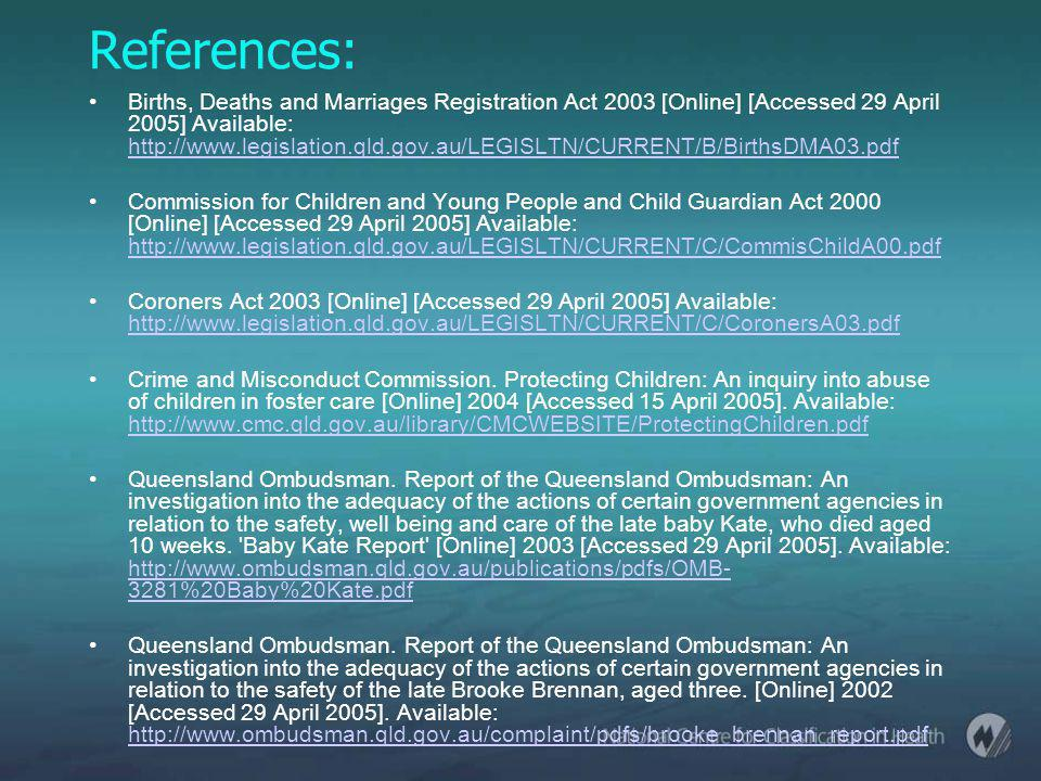 References: Births, Deaths and Marriages Registration Act 2003 [Online] [Accessed 29 April 2005] Available: http://www.legislation.qld.gov.au/LEGISLTN/CURRENT/B/BirthsDMA03.pdf http://www.legislation.qld.gov.au/LEGISLTN/CURRENT/B/BirthsDMA03.pdf Commission for Children and Young People and Child Guardian Act 2000 [Online] [Accessed 29 April 2005] Available: http://www.legislation.qld.gov.au/LEGISLTN/CURRENT/C/CommisChildA00.pdf http://www.legislation.qld.gov.au/LEGISLTN/CURRENT/C/CommisChildA00.pdf Coroners Act 2003 [Online] [Accessed 29 April 2005] Available: http://www.legislation.qld.gov.au/LEGISLTN/CURRENT/C/CoronersA03.pdf http://www.legislation.qld.gov.au/LEGISLTN/CURRENT/C/CoronersA03.pdf Crime and Misconduct Commission.