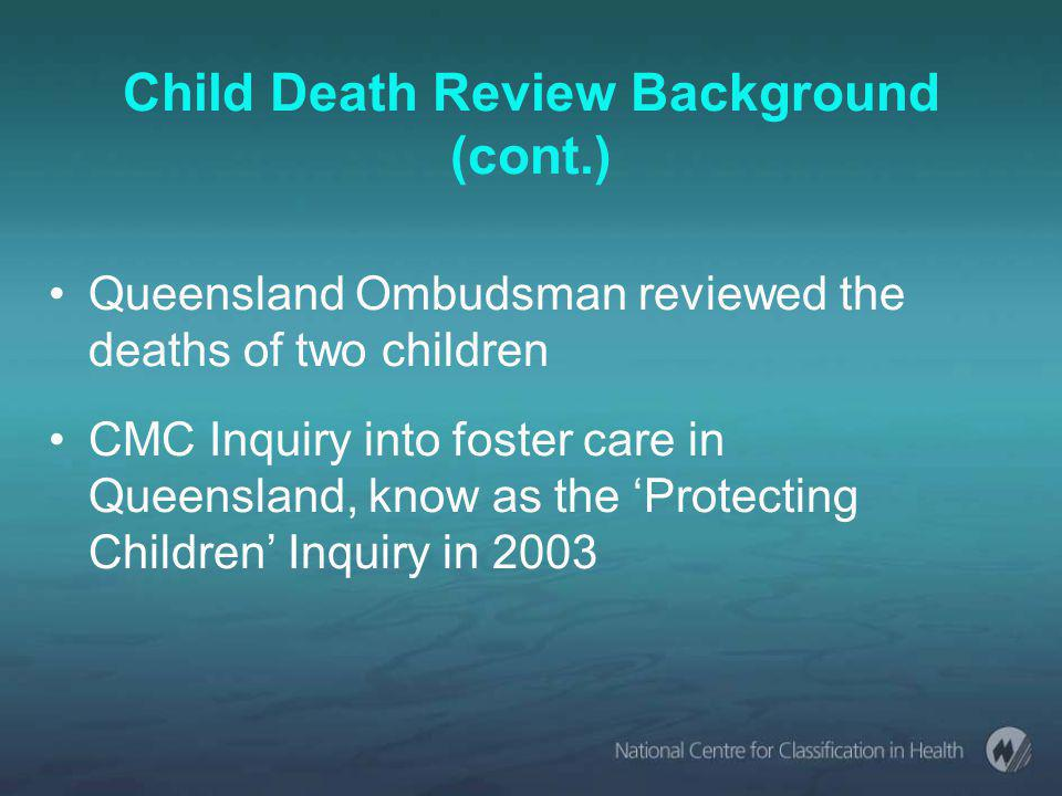 Child Death Review Background (cont.) Queensland Ombudsman reviewed the deaths of two children CMC Inquiry into foster care in Queensland, know as the 'Protecting Children' Inquiry in 2003