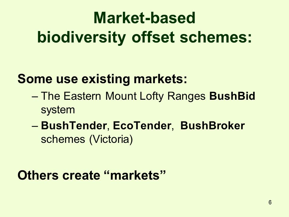 6 Market-based biodiversity offset schemes: Some use existing markets: –The Eastern Mount Lofty Ranges BushBid system –BushTender, EcoTender, BushBroker schemes (Victoria) Others create markets