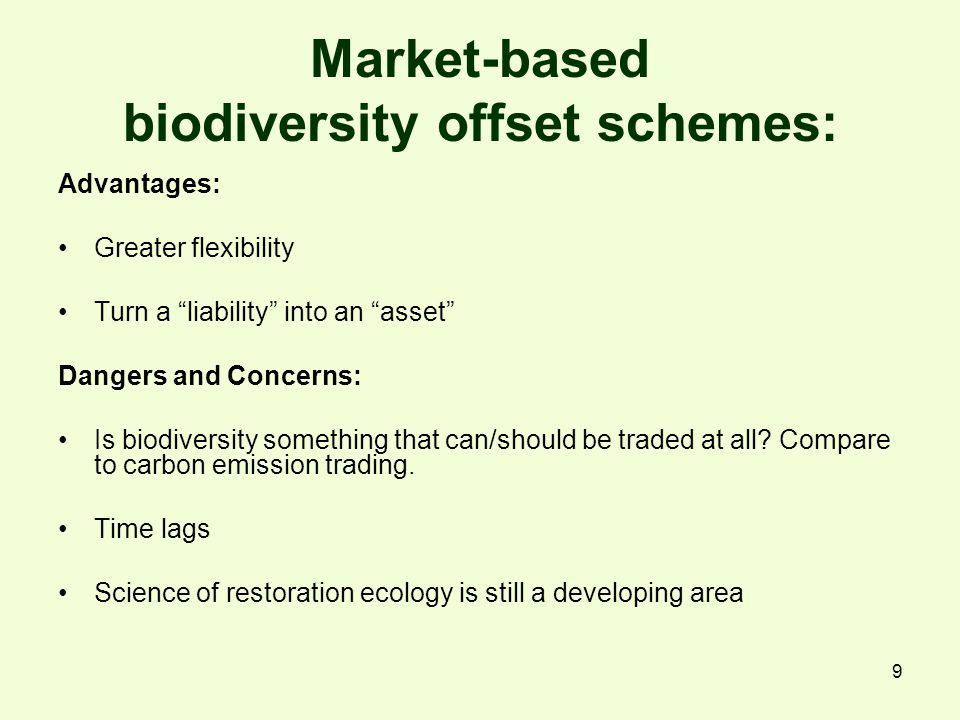 9 Market-based biodiversity offset schemes: Advantages: Greater flexibility Turn a liability into an asset Dangers and Concerns: Is biodiversity something that can/should be traded at all.