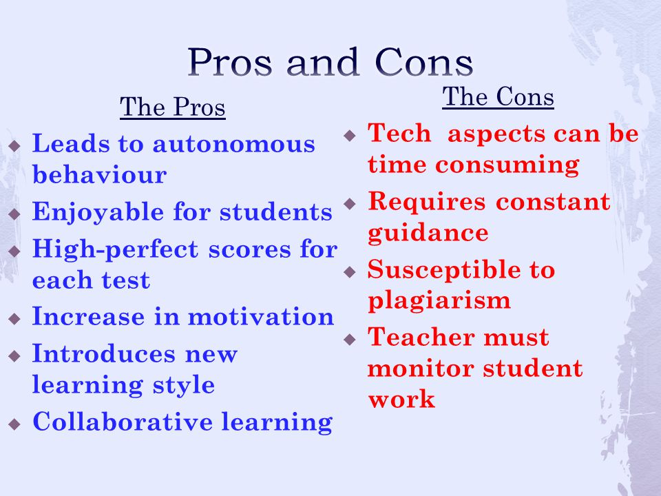 The Pros  Leads to autonomous behaviour  Enjoyable for students  High-perfect scores for each test  Increase in motivation  Introduces new learning style  Collaborative learning The Cons  Tech aspects can be time consuming  Requires constant guidance  Susceptible to plagiarism  Teacher must monitor student work