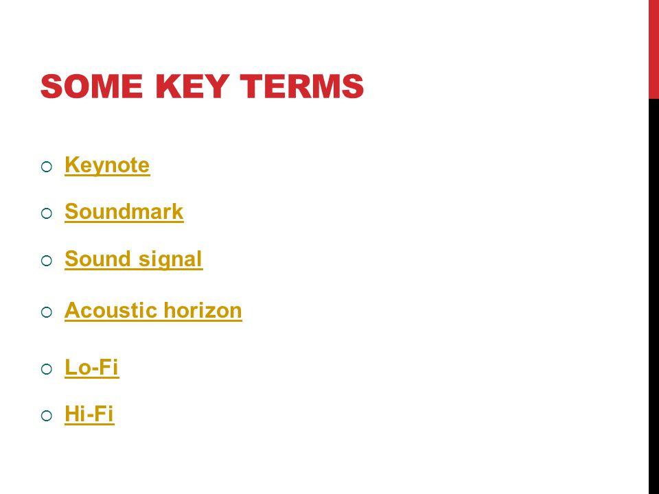 SOME KEY TERMS  Keynote Keynote  Soundmark Soundmark  Sound signal Sound signal  Acoustic horizon Acoustic horizon  Lo-Fi Lo-Fi  Hi-Fi Hi-Fi