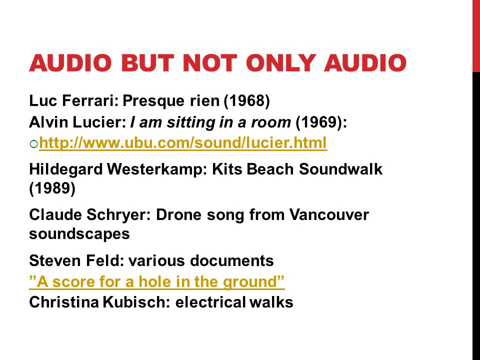 AUDIO BUT NOT ONLY AUDIO Luc Ferrari: Presque rien (1968) Alvin Lucier: I am sitting in a room (1969):      Hildegard Westerkamp: Kits Beach Soundwalk (1989) Claude Schryer: Drone song from Vancouver soundscapes Steven Feld: various documents A score for a hole in the ground Christina Kubisch: electrical walks