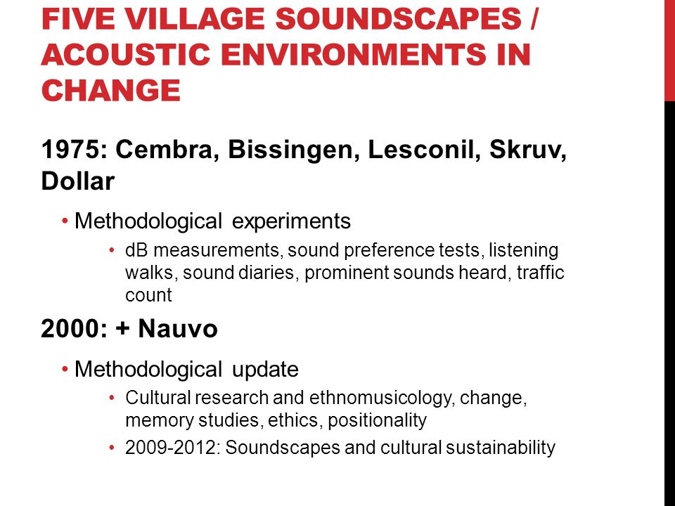 FIVE VILLAGE SOUNDSCAPES / ACOUSTIC ENVIRONMENTS IN CHANGE 1975: Cembra, Bissingen, Lesconil, Skruv, Dollar Methodological experiments dB measurements, sound preference tests, listening walks, sound diaries, prominent sounds heard, traffic count 2000: + Nauvo Methodological update Cultural research and ethnomusicology, change, memory studies, ethics, positionality : Soundscapes and cultural sustainability