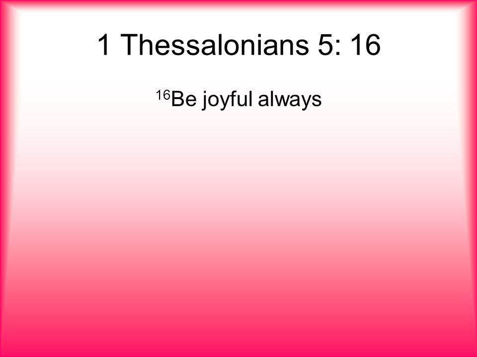 1 Thessalonians 5: 16 16 Be joyful always
