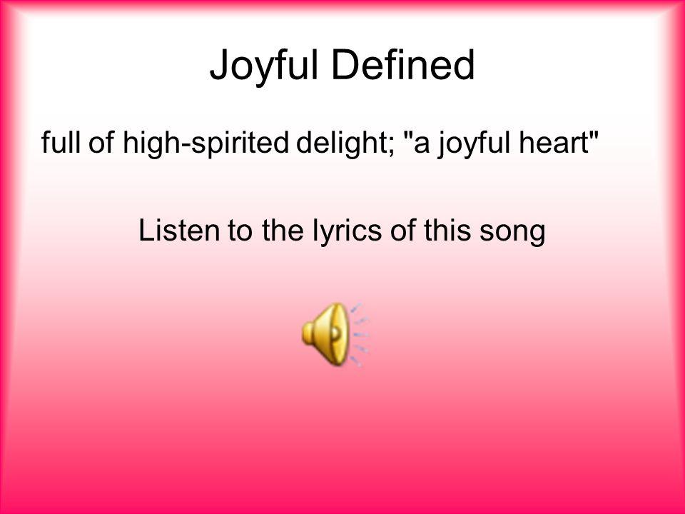 Joyful Defined full of high-spirited delight; a joyful heart Listen to the lyrics of this song