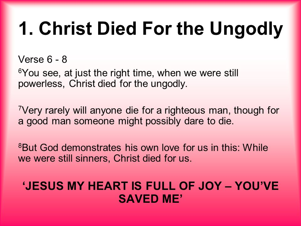 1. Christ Died For the Ungodly Verse 6 - 8 6 You see, at just the right time, when we were still powerless, Christ died for the ungodly. 7 Very rarely