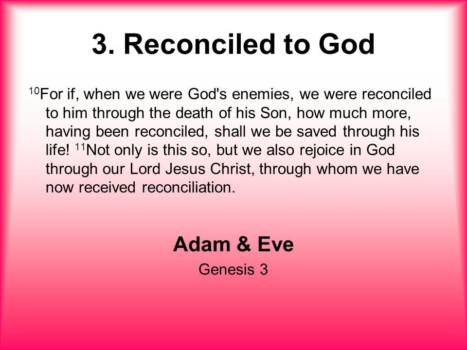 3. Reconciled to God 10 For if, when we were God's enemies, we were reconciled to him through the death of his Son, how much more, having been reconci