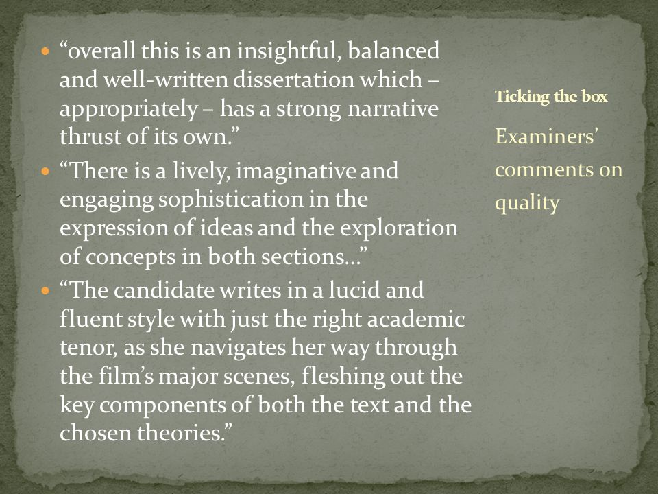 overall this is an insightful, balanced and well-written dissertation which – appropriately – has a strong narrative thrust of its own. There is a lively, imaginative and engaging sophistication in the expression of ideas and the exploration of concepts in both sections… The candidate writes in a lucid and fluent style with just the right academic tenor, as she navigates her way through the film's major scenes, fleshing out the key components of both the text and the chosen theories. Examiners' comments on quality