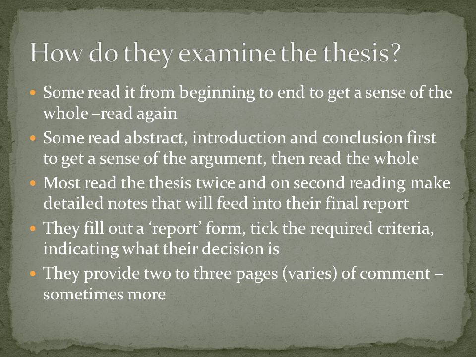 Some read it from beginning to end to get a sense of the whole –read again Some read abstract, introduction and conclusion first to get a sense of the argument, then read the whole Most read the thesis twice and on second reading make detailed notes that will feed into their final report They fill out a 'report' form, tick the required criteria, indicating what their decision is They provide two to three pages (varies) of comment – sometimes more