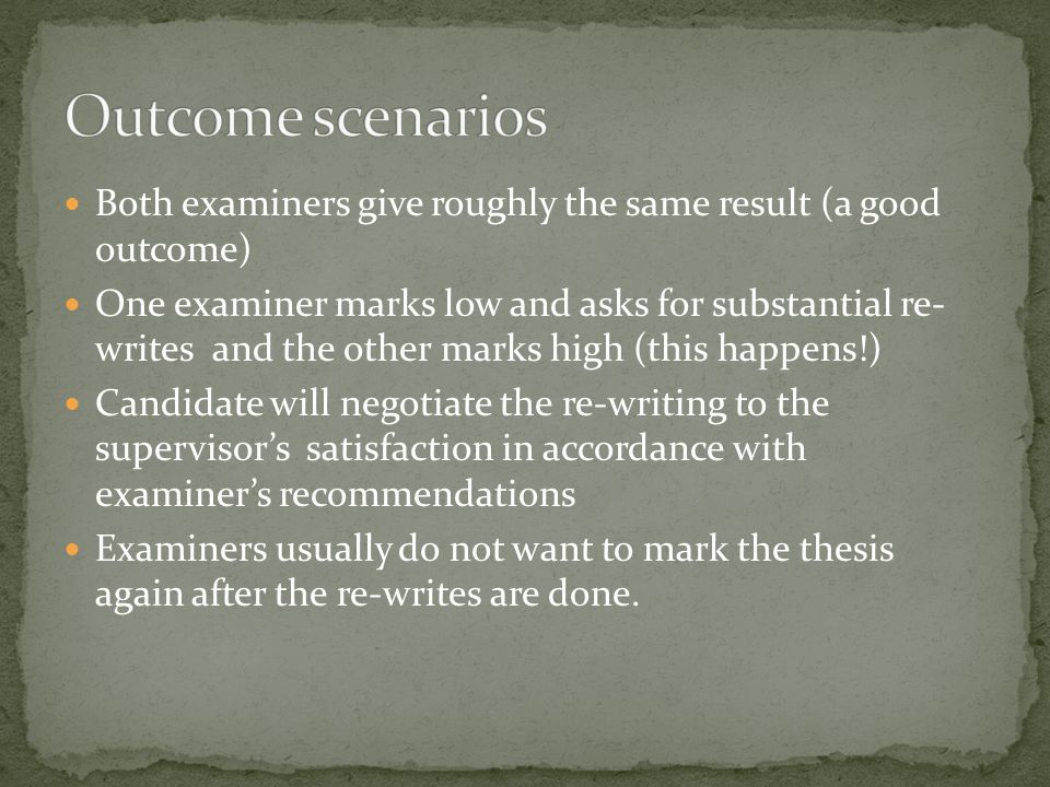 Both examiners give roughly the same result (a good outcome) One examiner marks low and asks for substantial re- writes and the other marks high (this happens!) Candidate will negotiate the re-writing to the supervisor's satisfaction in accordance with examiner's recommendations Examiners usually do not want to mark the thesis again after the re-writes are done.