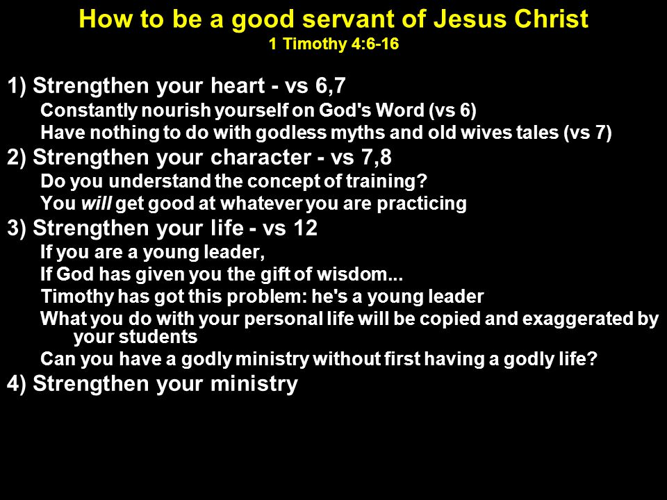 How to be a good servant of Jesus Christ 1 Timothy 4:6-16 1) Strengthen your heart - vs 6,7 Constantly nourish yourself on God's Word (vs 6) Have noth