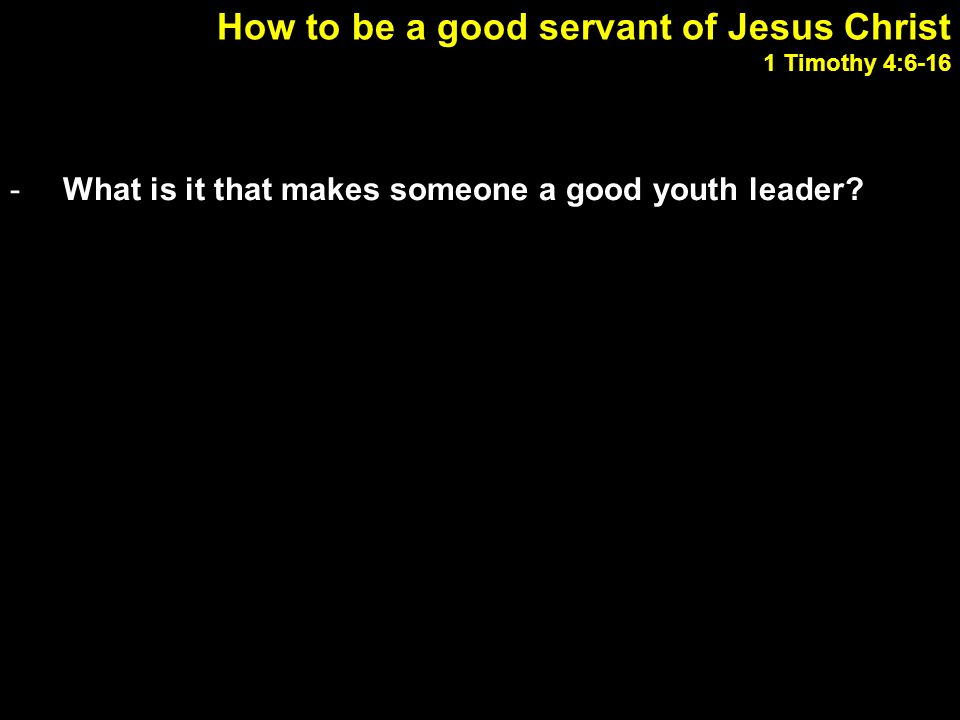 How to be a good servant of Jesus Christ 1 Timothy 4:6-16 -What is it that makes someone a good youth leader.