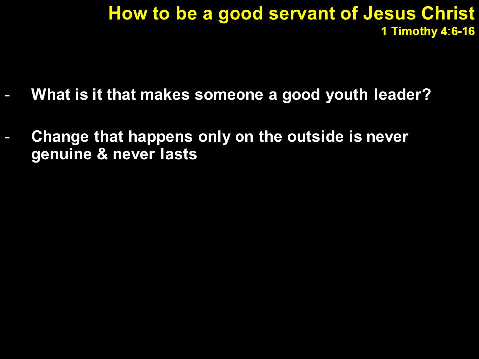 How to be a good servant of Jesus Christ 1 Timothy 4:6-16 -What is it that makes someone a good youth leader? -Change that happens only on the outside
