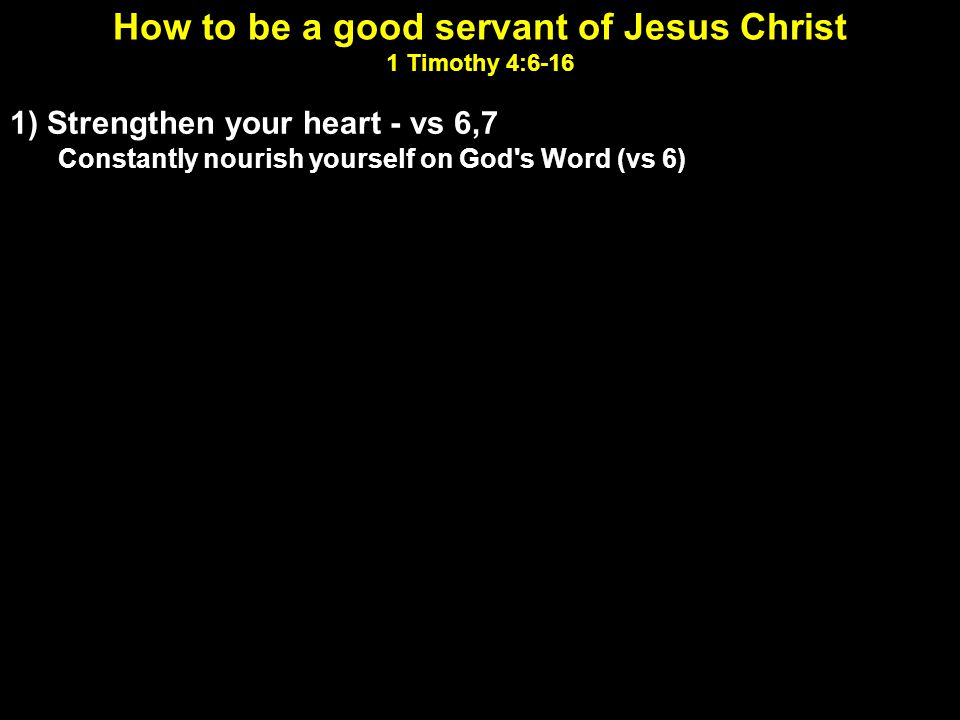 How to be a good servant of Jesus Christ 1 Timothy 4:6-16 1) Strengthen your heart - vs 6,7 Constantly nourish yourself on God s Word (vs 6) Have nothing to do with godless myths and old wives tales (vs 7) 2) Strengthen your character - vs 7,8 Do you understand the concept of training.