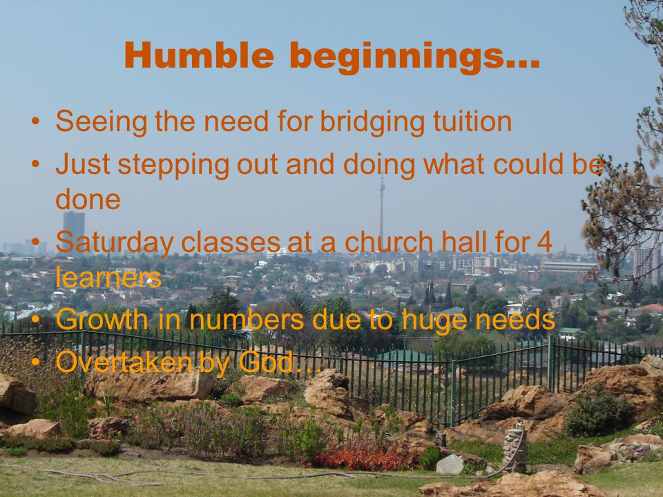 Humble beginnings… Seeing the need for bridging tuition Just stepping out and doing what could be done Saturday classes at a church hall for 4 learners Growth in numbers due to huge needs Overtaken by God…