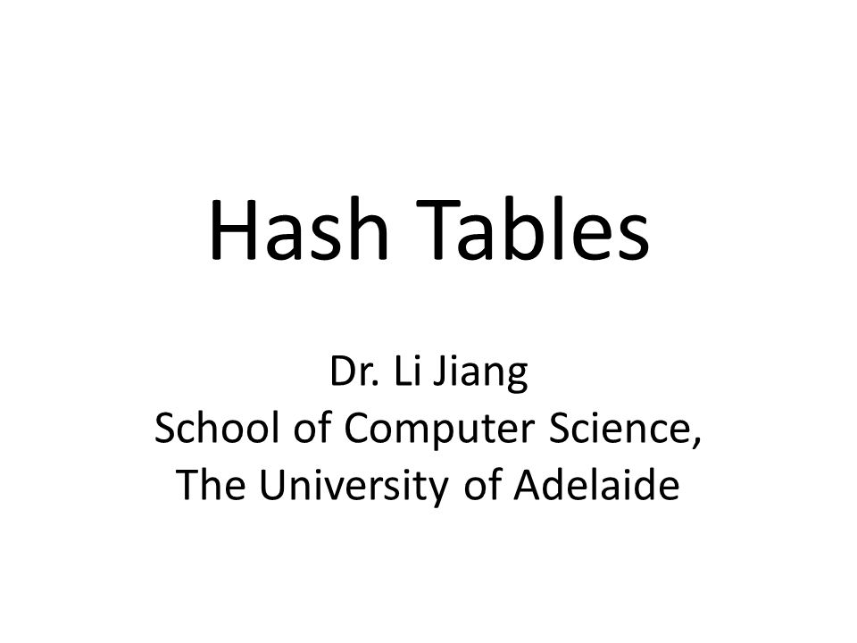 Hash Tables Dr. Li Jiang School of Computer Science, The University of Adelaide